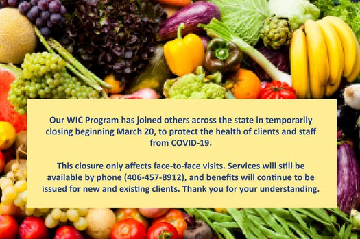 WIC has closed temporarily beginning March 20 due to COVID-19. Services and benefits are still available by phone at 406-457-8912.